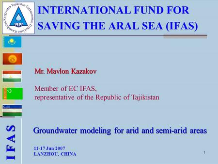 1 INTERNATIONAL FUND FOR SAVING THE ARAL SEA (IFAS) Mr. Mavlon Kazakov Mr. Mavlon Kazakov Member of EC IFAS, representative of the Republic of Tajikistan.