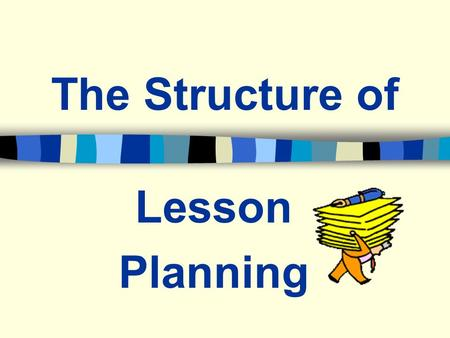 The Structure of Lesson Planning. Master Lesson Plan The Master Lesson Plan is the overall, big picture of the lesson components.