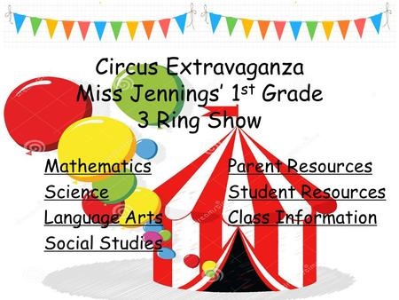 Circus Extravaganza Miss Jennings' 1 st Grade 3 Ring Show Mathematics Science Language Arts Social Studies Parent Resources Student Resources Class Information.