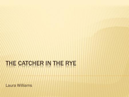 Laura Williams.  Jerome David Salinger was born in 1919 and was raised in New York  The Catcher in the Rye was published in 1951  Struggled with the.