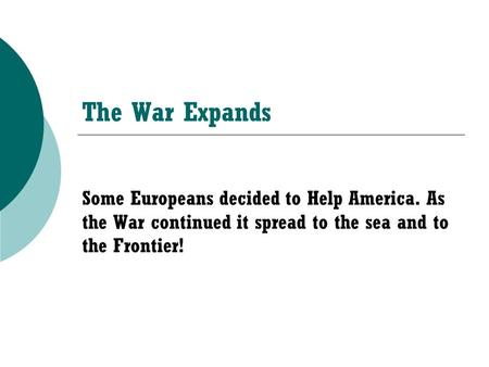 The War Expands Some Europeans decided to Help America. As the War continued it spread to the sea and to the Frontier!