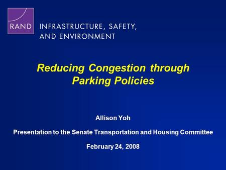 Reducing Congestion through Parking Policies Allison Yoh Presentation to the Senate Transportation and Housing Committee February 24, 2008.