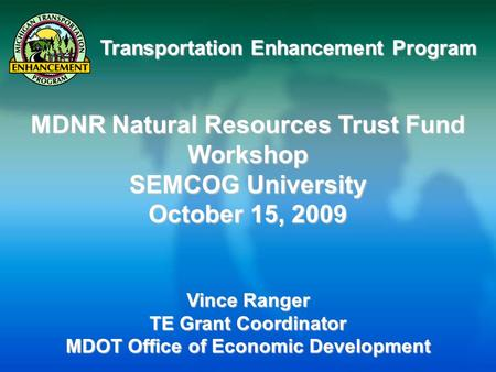 Transportation Enhancement Program MDNR Natural Resources Trust Fund Workshop SEMCOG University October 15, 2009 Vince Ranger TE Grant Coordinator MDOT.