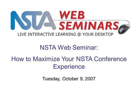 NSTA Web Seminar: How to Maximize Your NSTA Conference Experience LIVE INTERACTIVE YOUR DESKTOP Tuesday, October 9, 2007.