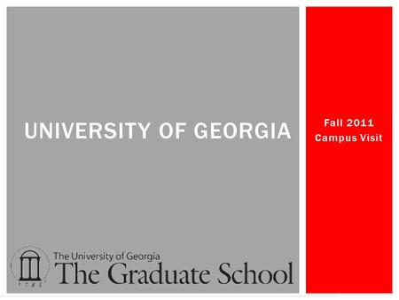 Fall 2011 Campus Visit UNIVERSITY OF GEORGIA.  The Graduate School Enrollment in Fall 2010: 7,077 students  Total Fall 2010 Enrollment 34,677  UGA.