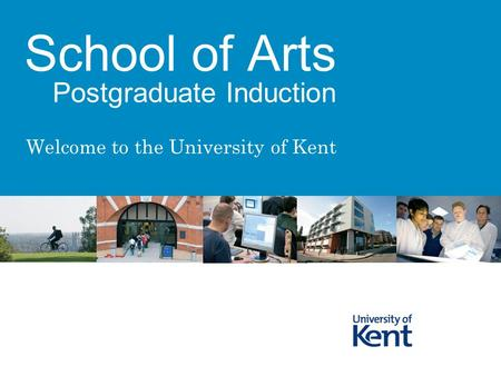 Welcome to the University of Kent School of Arts Postgraduate Induction.