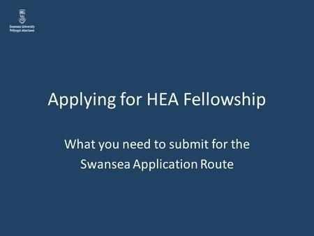 Applying for HEA Fellowship What you need to submit for the Swansea Application Route.