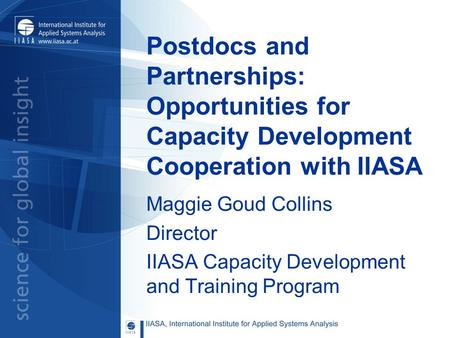 Postdocs and Partnerships: Opportunities for Capacity Development Cooperation with IIASA Maggie Goud Collins Director IIASA Capacity Development and Training.