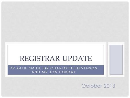 DR KATIE SMITH, DR CHARLOTTE STEVENSON AND MR JON HOBDAY REGISTRAR UPDATE October 2013.