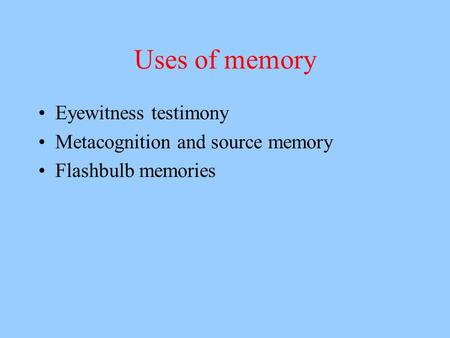 Uses of memory Eyewitness testimony Metacognition and source memory Flashbulb memories.