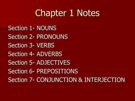 Chapter 1 Notes Section 1- NOUNS Section 2- PRONOUNS Section 3- VERBS Section 4- ADVERBS Section 5- ADJECTIVES Section 6- PREPOSITIONS Section 7- CONJUNCTION.