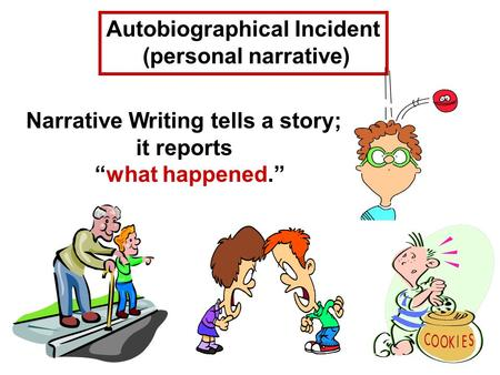 "Autobiographical Incident (personal narrative) Narrative Writing tells a story; it reports ""what happened."""