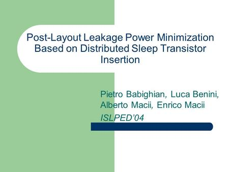 Post-Layout Leakage Power Minimization Based on Distributed Sleep Transistor Insertion Pietro Babighian, Luca Benini, Alberto Macii, Enrico Macii ISLPED'04.