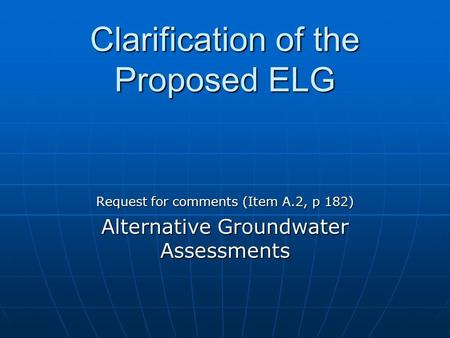 Clarification of the Proposed ELG Request for comments (Item A.2, p 182) Alternative Groundwater Assessments.