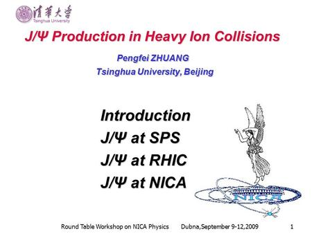 Round Table Workshop on NICA Physics Dubna,September 9-12,20091 J/Ψ Production in Heavy Ion Collisions J/Ψ Production in Heavy Ion Collisions Pengfei ZHUANG.