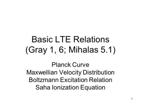 1 Basic LTE Relations (Gray 1, 6; Mihalas 5.1) Planck Curve Maxwellian Velocity Distribution Boltzmann Excitation Relation Saha Ionization Equation.