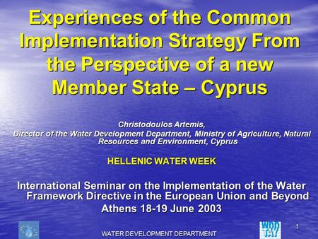 WATER DEVELOPMENT DEPARTMENT 1 Experiences of the Common Implementation Strategy From the Perspective of a new Member State – Cyprus Christodoulos Artemis,