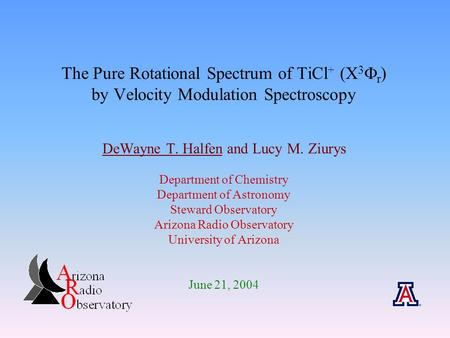 The Pure Rotational Spectrum of TiCl + (X 3  r ) by Velocity Modulation Spectroscopy DeWayne T. Halfen and Lucy M. Ziurys Department of Chemistry Department.