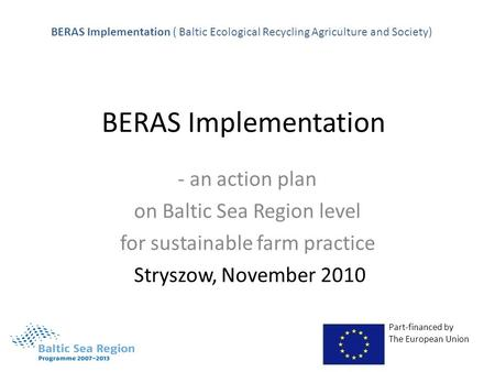 BERAS Implementation - an action plan on Baltic Sea Region level for sustainable farm practice Stryszow, November 2010 Part-financed by The European Union.