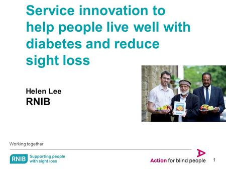 Working together 1 Service innovation to help people live well with diabetes and reduce sight loss Helen Lee RNIB.