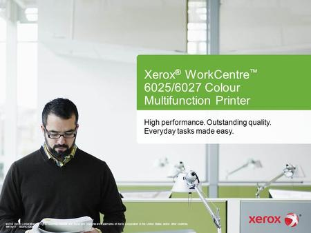 Xerox ® WorkCentre ™ 6025/6027 Colour Multifunction Printer High performance. Outstanding quality. Everyday tasks made easy. ©2014 Xerox Corporation. All.