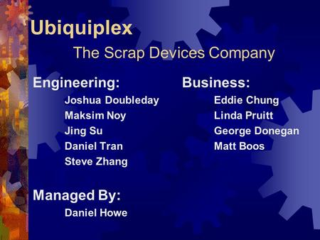 Ubiquiplex The Scrap Devices Company Engineering: Joshua Doubleday Maksim Noy Jing Su Daniel Tran Steve Zhang Managed By: Daniel Howe Business: Eddie Chung.