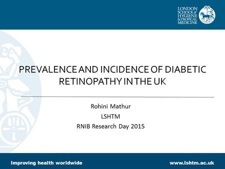 PREVALENCE AND INCIDENCE OF DIABETIC RETINOPATHY IN THE UK Rohini Mathur LSHTM RNIB Research Day 2015 Improving health worldwidewww.lshtm.ac.uk.