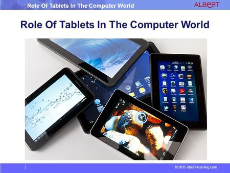 Role Of Tablets In The Computer World © 2015 albert-learning.com Role Of Tablets In The Computer World.