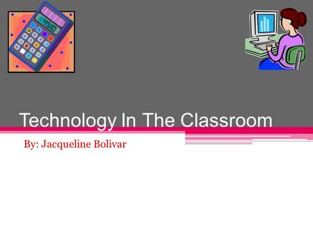 Technology In The Classroom By: Jacqueline Bolivar.