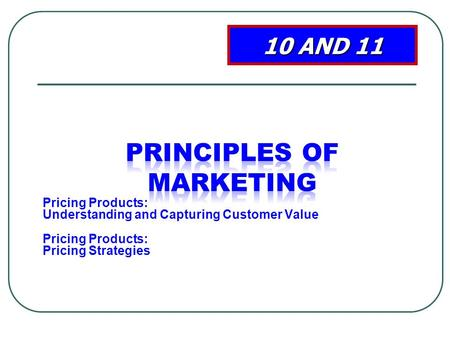 Pricing Products: Understanding and Capturing Customer Value Pricing Products: Pricing Strategies 10 AND 11.
