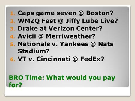 BRO Time: What would you pay for? 1. Caps game Boston? 2. WMZQ Jiffy Lube Live? 3. Drake at Verizon Center? 4. Merriweather? 5.