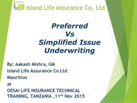 Preferred Vs Simplified Issue Underwriting By: Aakash Mishra, GM Island Life Assurance Co Ltd Mauritius at OESAI LIFE INSURANCE TECHNICAL TRAINING, TANZANIA,11.