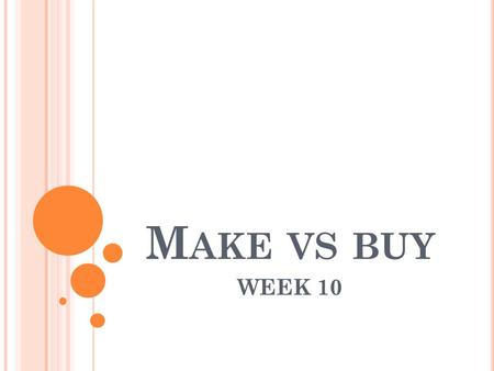 M AKE VS BUY WEEK 10. Product RProduct S Selling price$12$20 Materials$4$11 Labour hours 24 Machine hours 43 I LLUSTRATIVE QUESTIONS Q 11.2 Maxitank makes.
