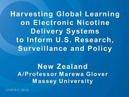 Harvesting Global Learning on Electronic Nicotine Delivery Systems to Inform U.S. Research, Surveillance and Policy JUNE 6-7, 2015 New Zealand A/Professor.