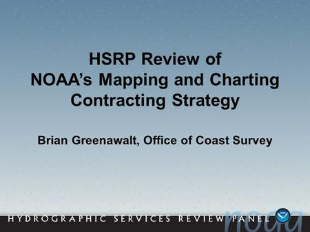HSRP Review of NOAA's Mapping and Charting Contracting Strategy Brian Greenawalt, Office of Coast Survey.