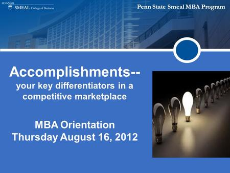 Penn State Smeal MBA Program Accomplishments-- your key differentiators in a competitive marketplace MBA Orientation Thursday August 16, 2012.