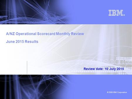 © 2008 IBM Corporation A/NZ Operational Scorecard Monthly Review June 2015 Results Review date: 10 July 2015.