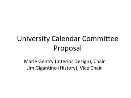 Marie Gentry (Interior Design), Chair Jim Gigantino (History), Vice Chair University Calendar Committee Proposal.