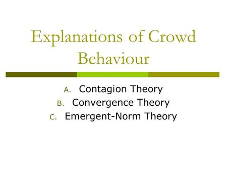 Explanations of Crowd Behaviour A. Contagion Theory B. Convergence Theory C. Emergent-Norm Theory.