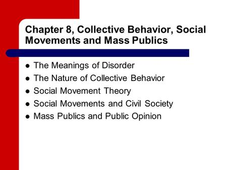 Chapter 8, Collective Behavior, Social Movements and Mass Publics The Meanings of Disorder The Nature of Collective Behavior Social Movement Theory Social.