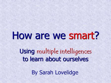 How are we smart? Using multiple intelligences to learn about ourselves By Sarah Lovelidge.