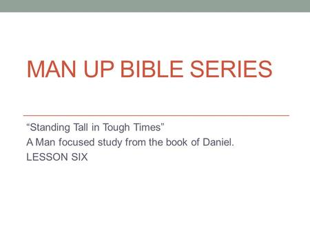 "MAN UP BIBLE SERIES ""Standing Tall in Tough Times"" A Man focused study from the book of Daniel. LESSON SIX."