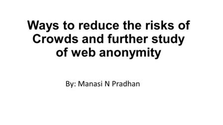 Ways to reduce the risks of Crowds and further study of web anonymity By: Manasi N Pradhan.