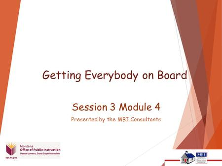 Getting Everybody on Board Session 3 Module 4 Presented by the MBI Consultants.