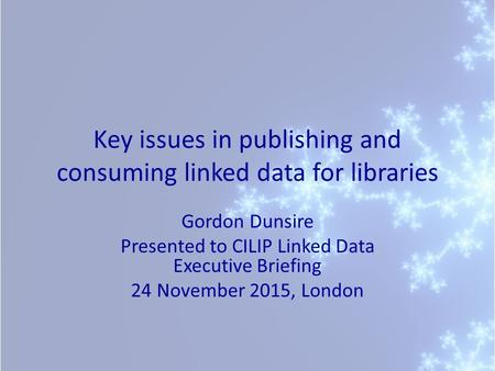 Key issues in publishing and consuming linked data for libraries Gordon Dunsire Presented to CILIP Linked Data Executive Briefing 24 November 2015, London.