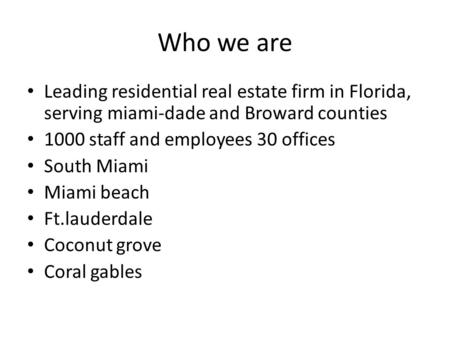 Who we are Leading residential real estate firm in Florida, serving miami-dade and Broward counties 1000 staff and employees 30 offices South Miami Miami.
