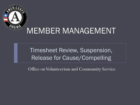 Timesheet Review, Suspension, Release for Cause/Compelling Office on Volunteerism and Community Service MEMBER MANAGEMENT.