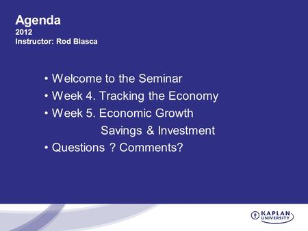 Agenda 2012 Instructor: Rod Biasca Welcome to the Seminar Week 4. Tracking the Economy Week 5. Economic Growth Savings & Investment Questions ? Comments?