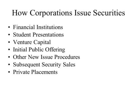 How Corporations Issue Securities Financial Institutions Student Presentations Venture Capital Initial Public Offering Other New Issue Procedures Subsequent.
