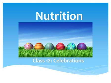 Nutrition Class 12: Celebrations. Any holiday can be a tricky time for someone who is trying to be healthy. Most celebrations come with invitations to.